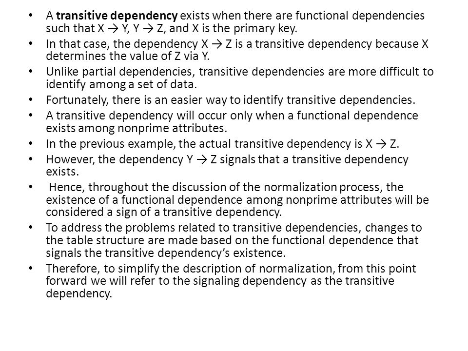 A transitive dependency exists when there are functional dependencies such that X → Y, Y → Z, and X is the primary key.