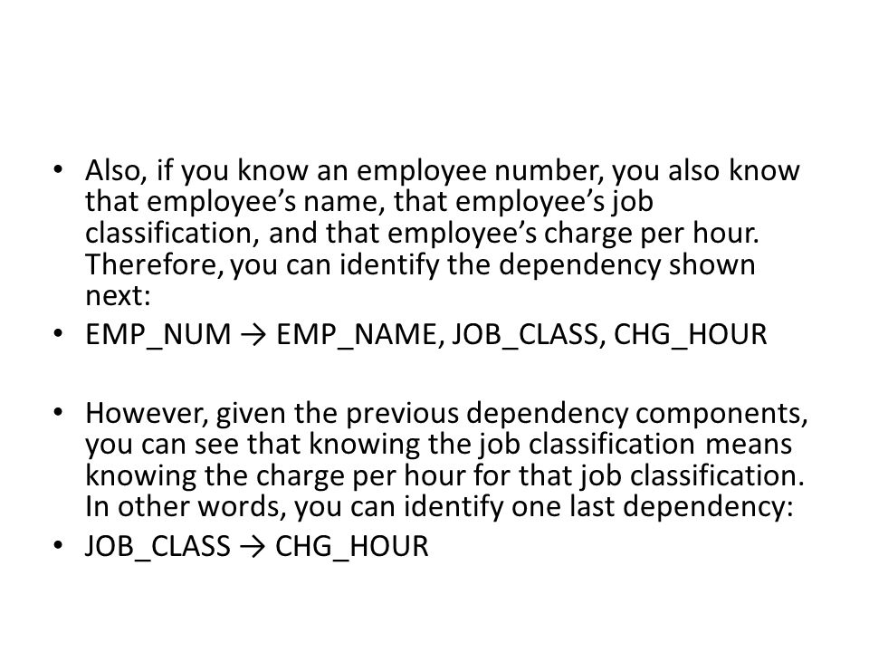 Also, if you know an employee number, you also know that employee's name, that employee's job classification, and that employee's charge per hour. Therefore, you can identify the dependency shown next: