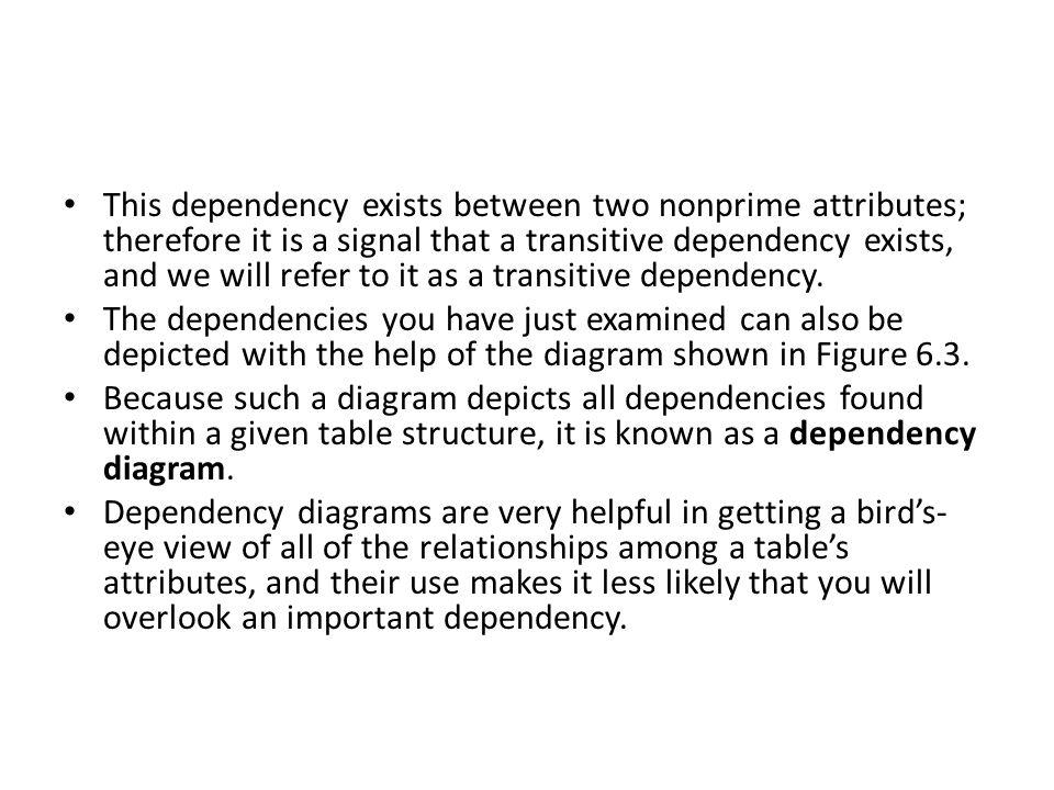 This dependency exists between two nonprime attributes; therefore it is a signal that a transitive dependency exists, and we will refer to it as a transitive dependency.