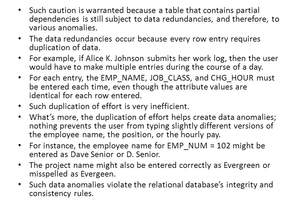 Such caution is warranted because a table that contains partial dependencies is still subject to data redundancies, and therefore, to various anomalies.