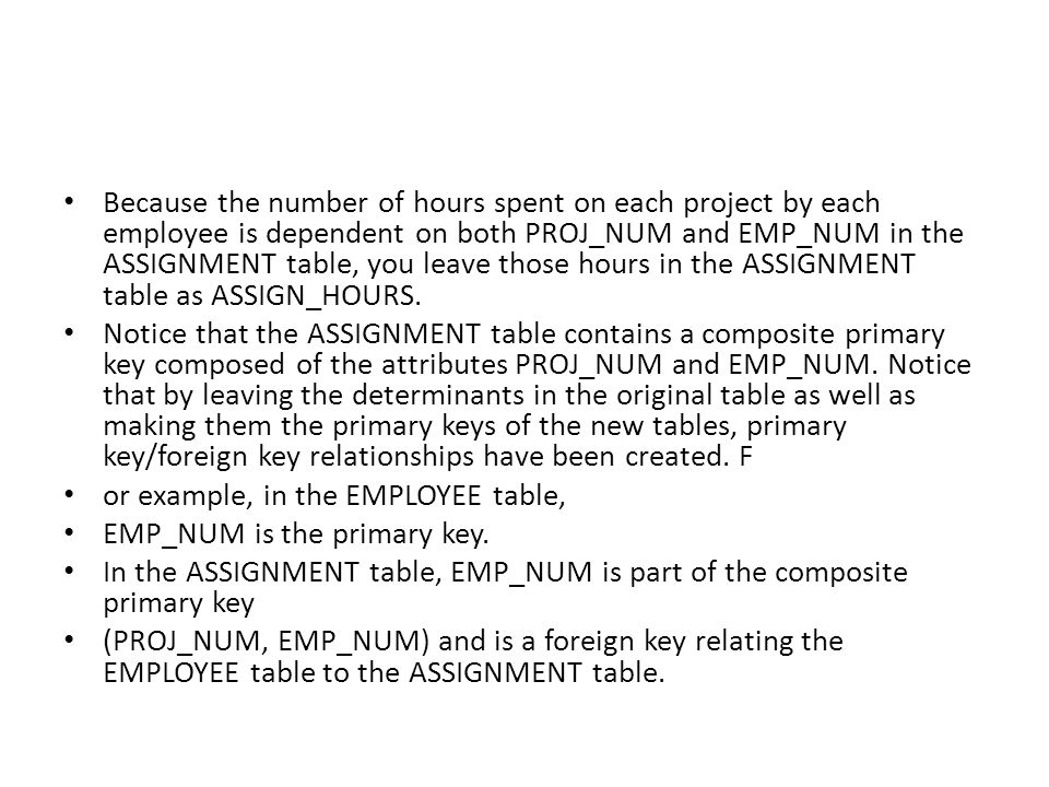 Because the number of hours spent on each project by each employee is dependent on both PROJ_NUM and EMP_NUM in the ASSIGNMENT table, you leave those hours in the ASSIGNMENT table as ASSIGN_HOURS.