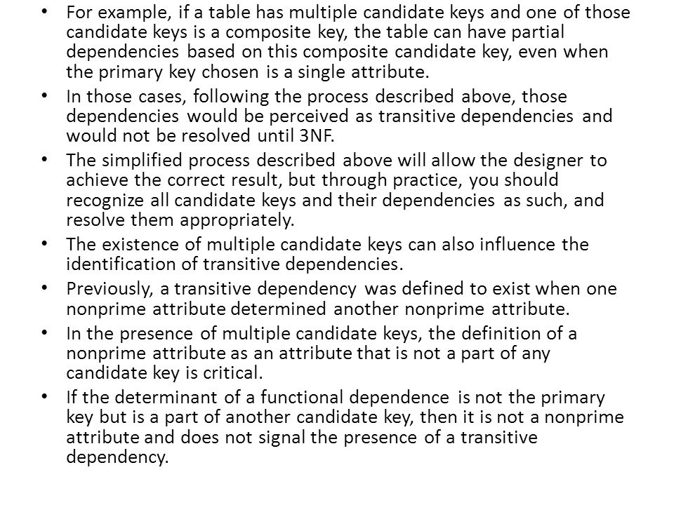 For example, if a table has multiple candidate keys and one of those candidate keys is a composite key, the table can have partial dependencies based on this composite candidate key, even when the primary key chosen is a single attribute.