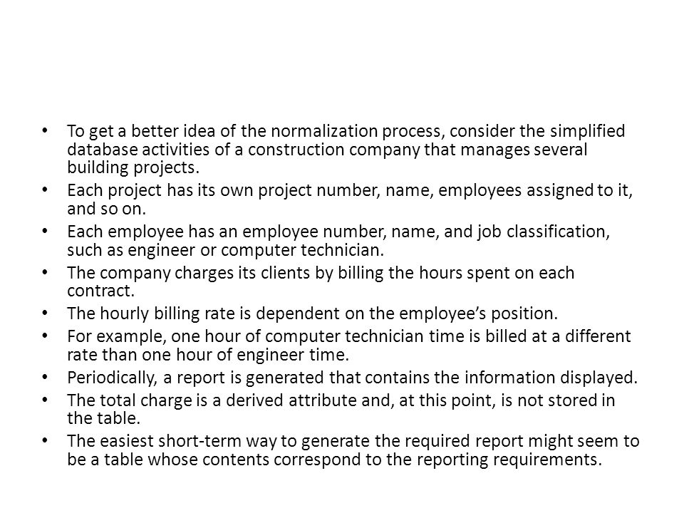 To get a better idea of the normalization process, consider the simplified database activities of a construction company that manages several building projects.