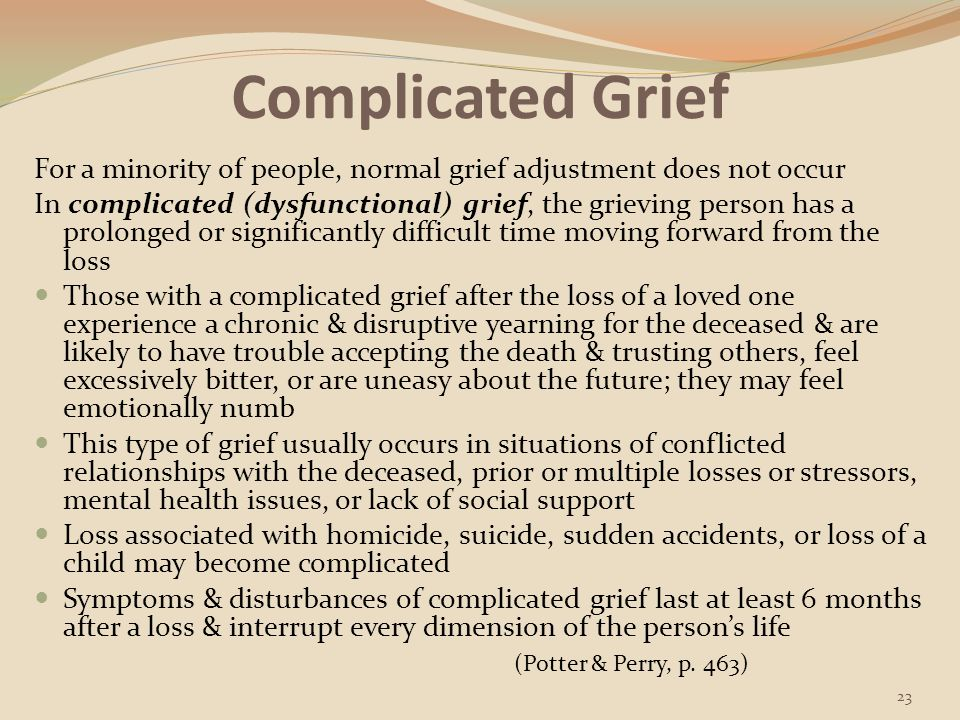 Complicated Grief For a minority of people, normal grief adjustment does not occur.
