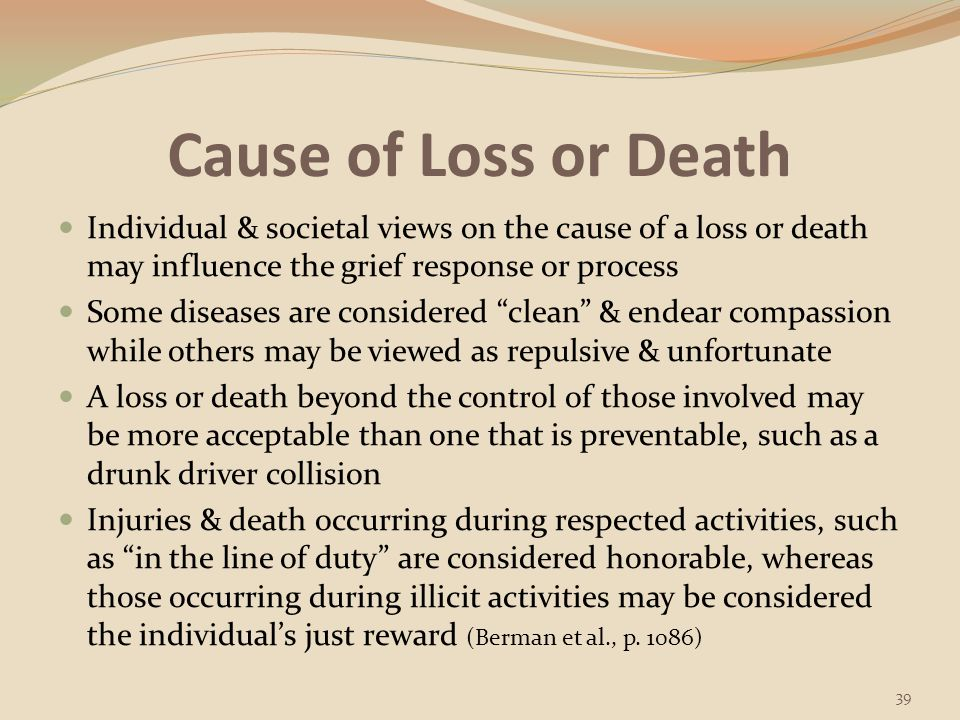 Cause of Loss or Death Individual & societal views on the cause of a loss or death may influence the grief response or process.