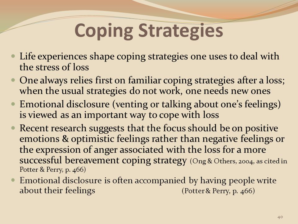 Coping Strategies Life experiences shape coping strategies one uses to deal with the stress of loss.