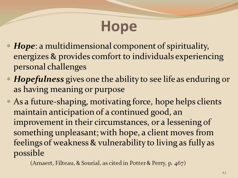 Hope Hope: a multidimensional component of spirituality, energizes & provides comfort to individuals experiencing personal challenges.