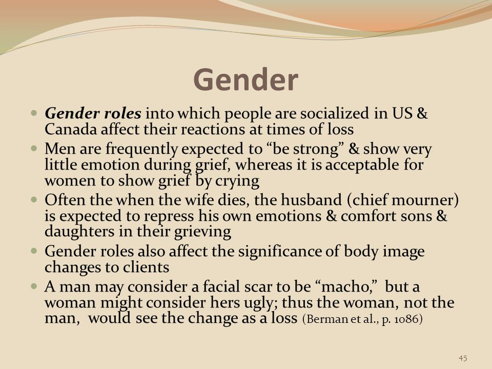 Gender Gender roles into which people are socialized in US & Canada affect their reactions at times of loss.