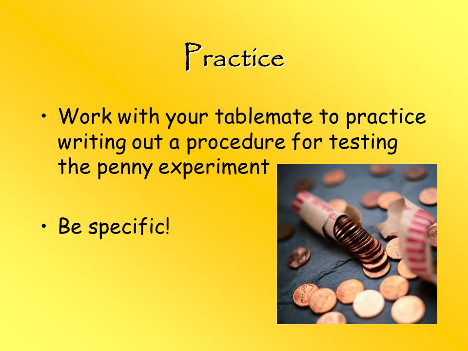 Practice Work with your tablemate to practice writing out a procedure for testing the penny experiment.