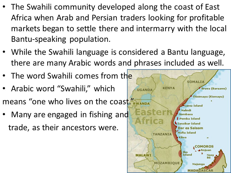 The Swahili community developed along the coast of East Africa when Arab and Persian traders looking for profitable markets began to settle there and intermarry with the local Bantu-speaking population.