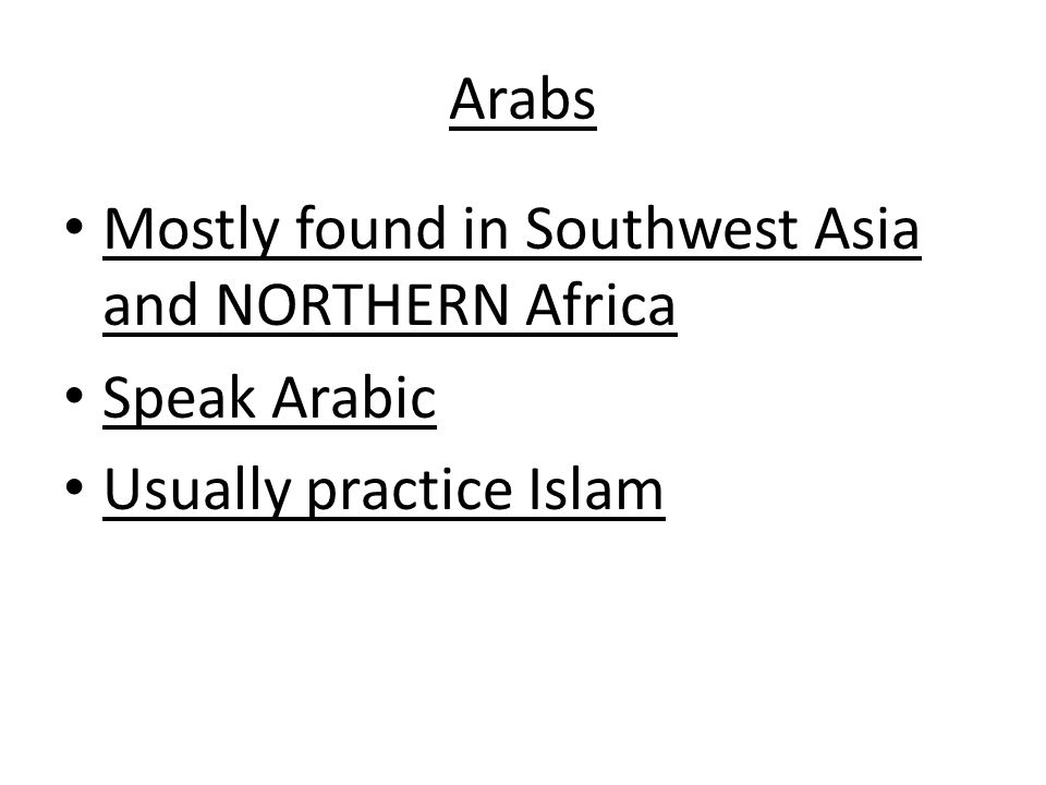 Arabs Mostly found in Southwest Asia and NORTHERN Africa Speak Arabic Usually practice Islam
