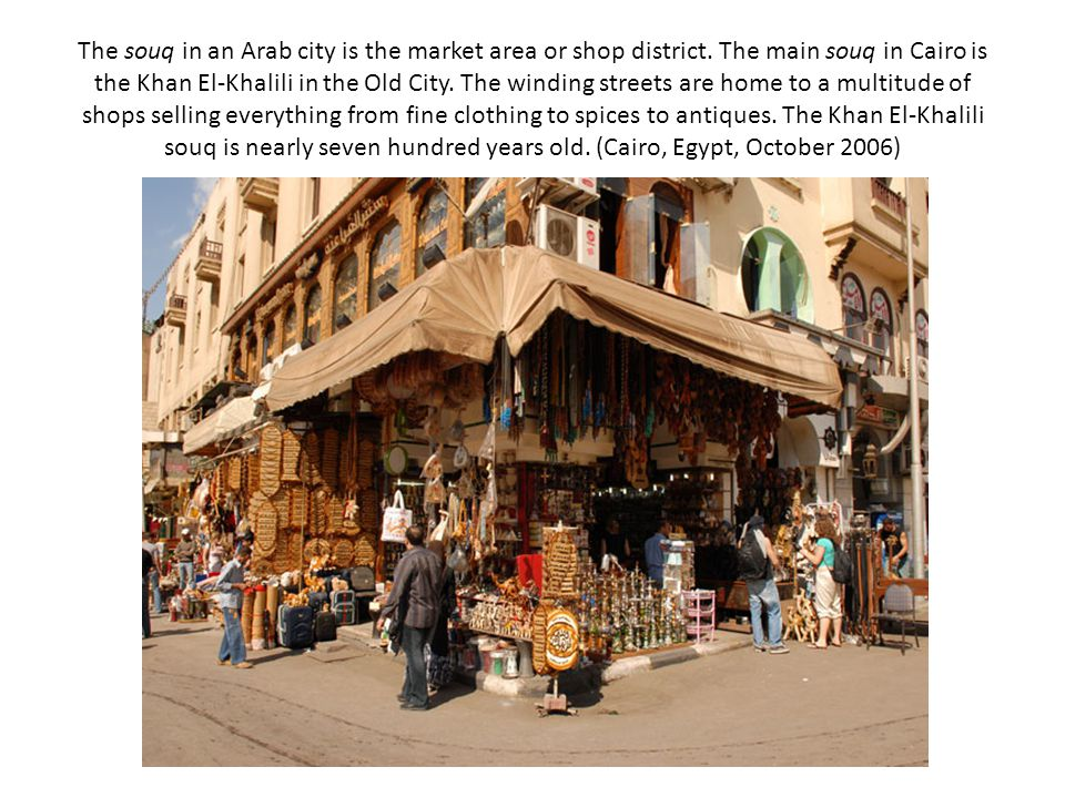 The souq in an Arab city is the market area or shop district