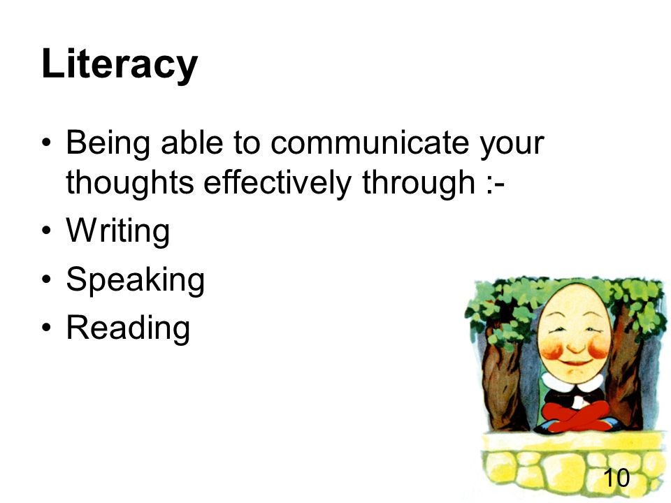 Literacy Being able to communicate your thoughts effectively through :- Writing Speaking Reading