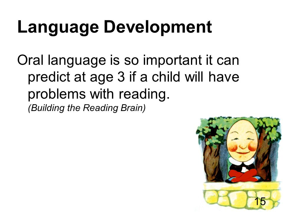 Language Development Oral language is so important it can predict at age 3 if a child will have problems with reading.