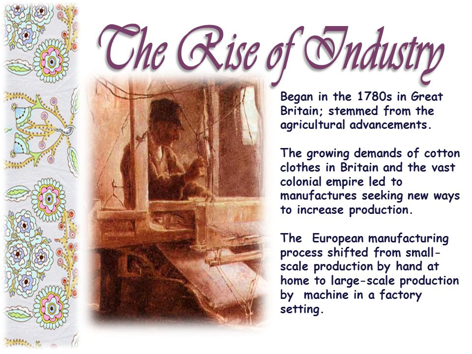 The Rise of Industry Began in the 1780s in Great Britain; stemmed from the agricultural advancements.