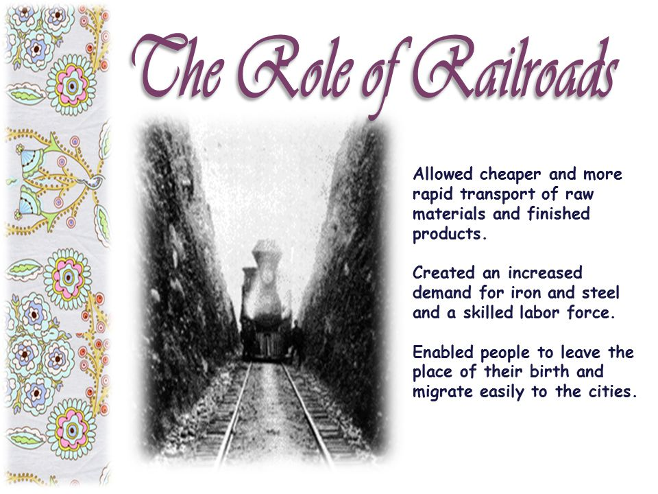 The Role of Railroads Allowed cheaper and more rapid transport of raw materials and finished products.