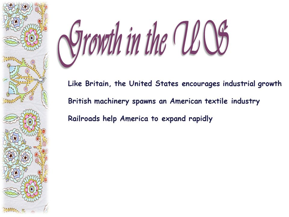 Growth in the US Like Britain, the United States encourages industrial growth. British machinery spawns an American textile industry.