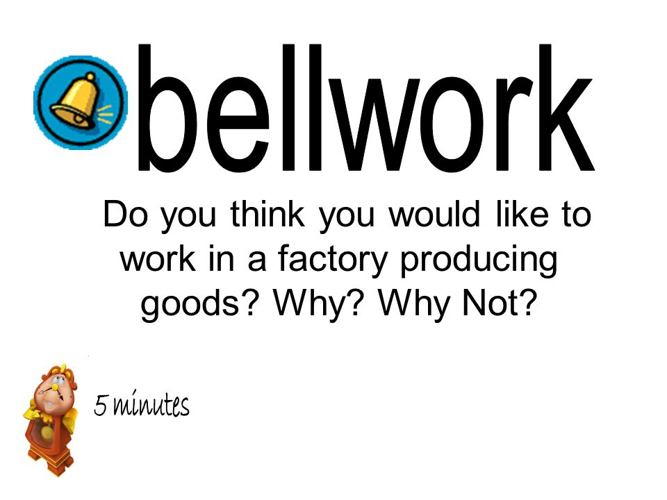 bellwork Do you think you would like to work in a factory producing goods Why Why Not 5 minutes