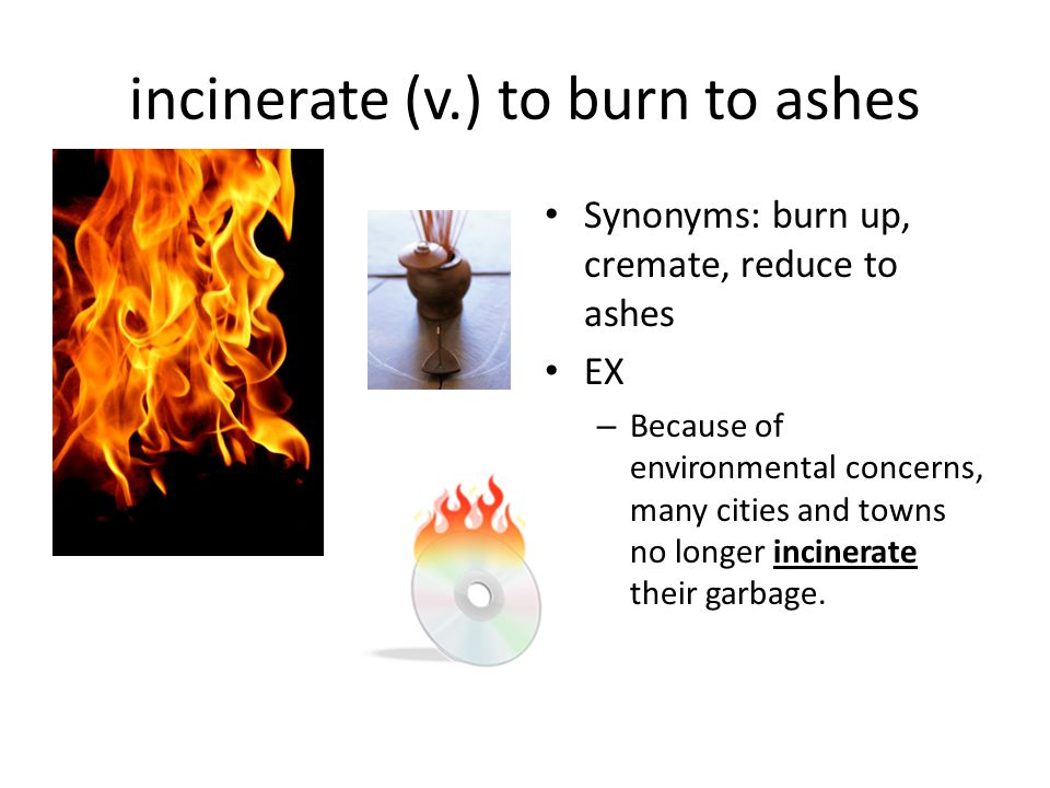 incinerate (v.) to burn to ashes
