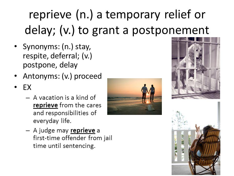 reprieve (n. ) a temporary relief or delay; (v