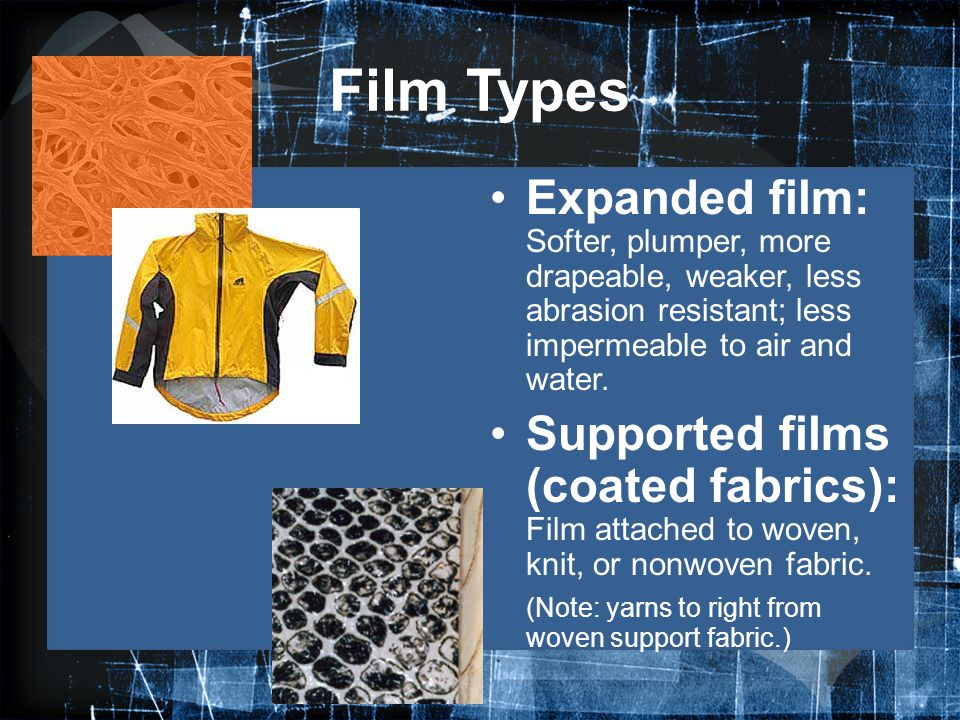 Film Types Expanded film: Softer, plumper, more drapeable, weaker, less abrasion resistant; less impermeable to air and water.