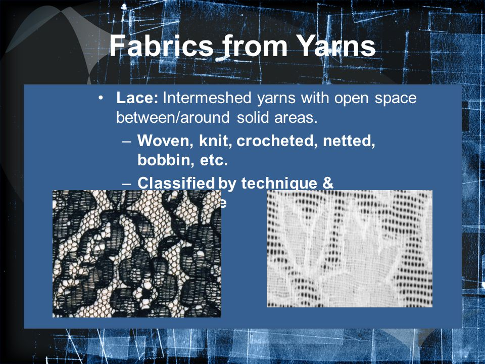 Fabrics from Yarns Lace: Intermeshed yarns with open space between/around solid areas. Woven, knit, crocheted, netted, bobbin, etc.