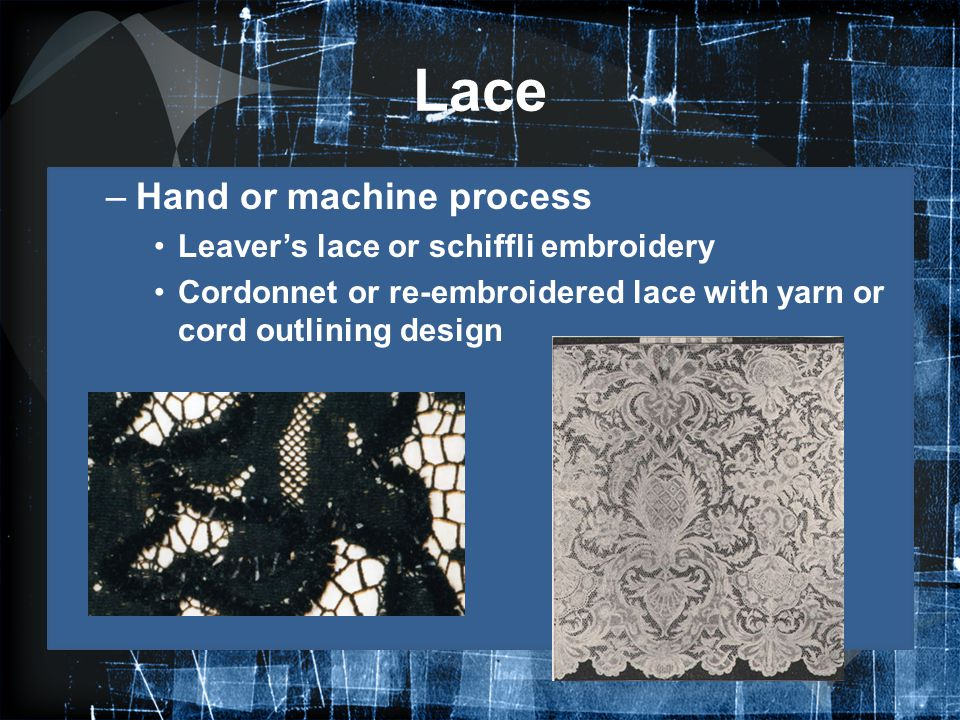 Lace Hand or machine process Leaver's lace or schiffli embroidery