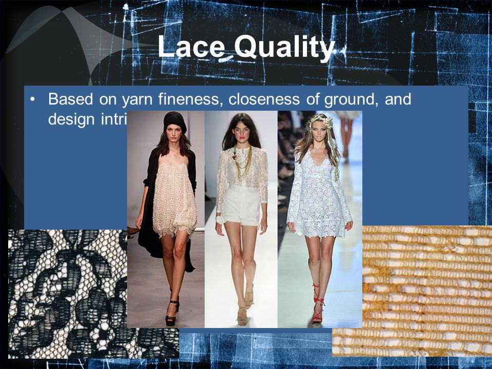 Lace Quality Based on yarn fineness, closeness of ground, and design intricacy