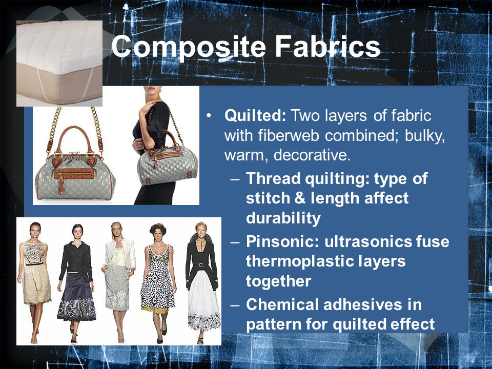 Composite Fabrics Quilted: Two layers of fabric with fiberweb combined; bulky, warm, decorative.