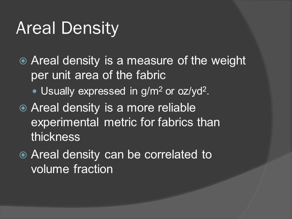 Areal Density Areal density is a measure of the weight per unit area of the fabric. Usually expressed in g/m2 or oz/yd2.