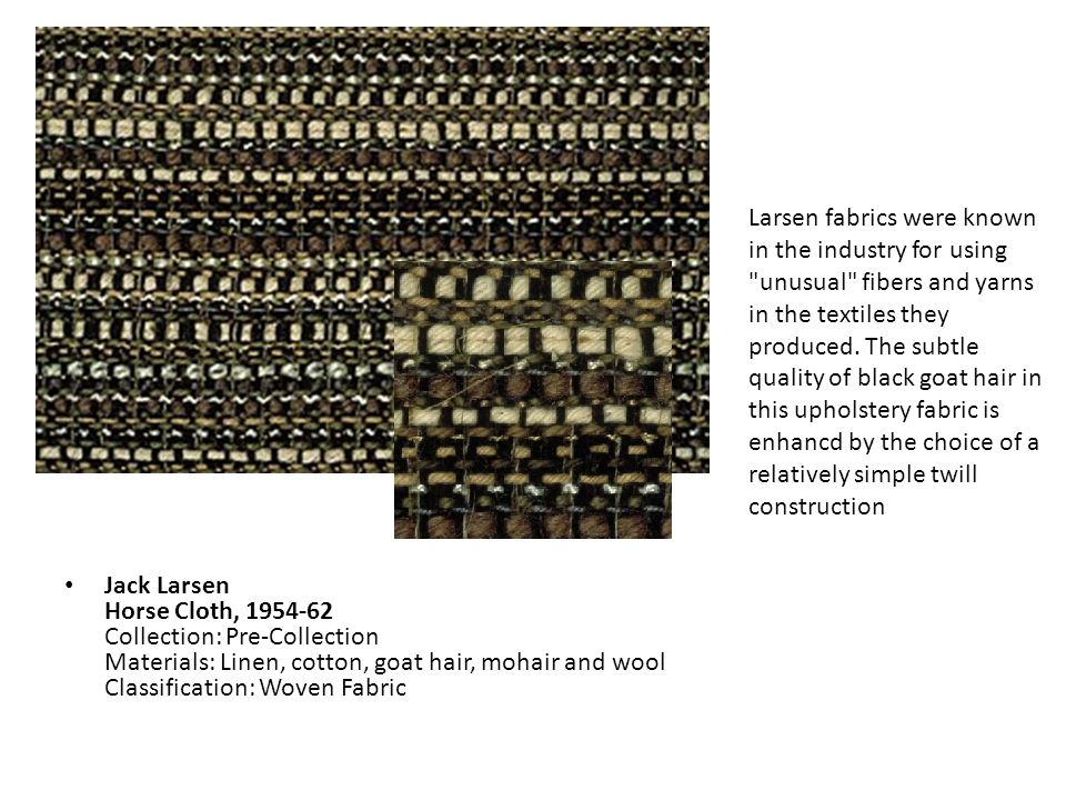 Larsen fabrics were known in the industry for using unusual fibers and yarns in the textiles they produced. The subtle quality of black goat hair in this upholstery fabric is enhancd by the choice of a relatively simple twill construction