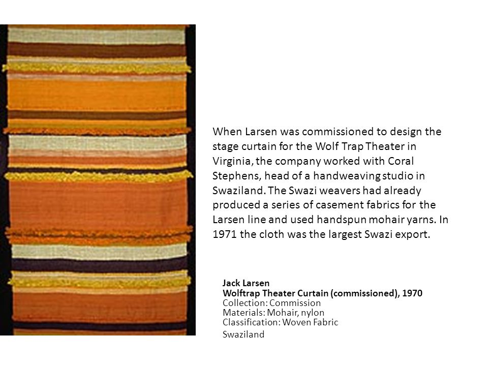 When Larsen was commissioned to design the stage curtain for the Wolf Trap Theater in Virginia, the company worked with Coral Stephens, head of a handweaving studio in Swaziland. The Swazi weavers had already produced a series of casement fabrics for the Larsen line and used handspun mohair yarns. In 1971 the cloth was the largest Swazi export.