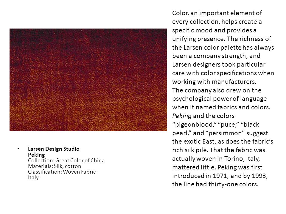 Color, an important element of every collection, helps create a specific mood and provides a unifying presence. The richness of the Larsen color palette has always been a company strength, and Larsen designers took particular care with color specifications when working with manufacturers.