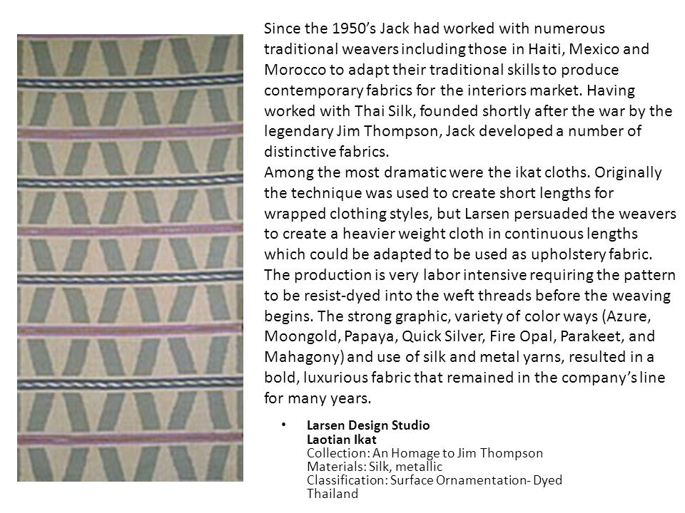 Since the 1950's Jack had worked with numerous traditional weavers including those in Haiti, Mexico and Morocco to adapt their traditional skills to produce contemporary fabrics for the interiors market. Having worked with Thai Silk, founded shortly after the war by the legendary Jim Thompson, Jack developed a number of distinctive fabrics.