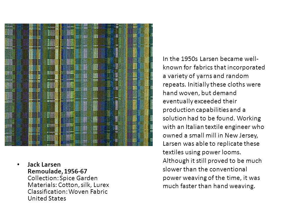 In the 1950s Larsen became well-known for fabrics that incorporated a variety of yarns and random repeats. Initially these cloths were hand woven, but demand eventually exceeded their production capabilities and a solution had to be found. Working with an Italian textile engineer who owned a small mill in New Jersey, Larsen was able to replicate these textiles using power looms. Although it still proved to be much slower than the conventional power weaving of the time, it was much faster than hand weaving.
