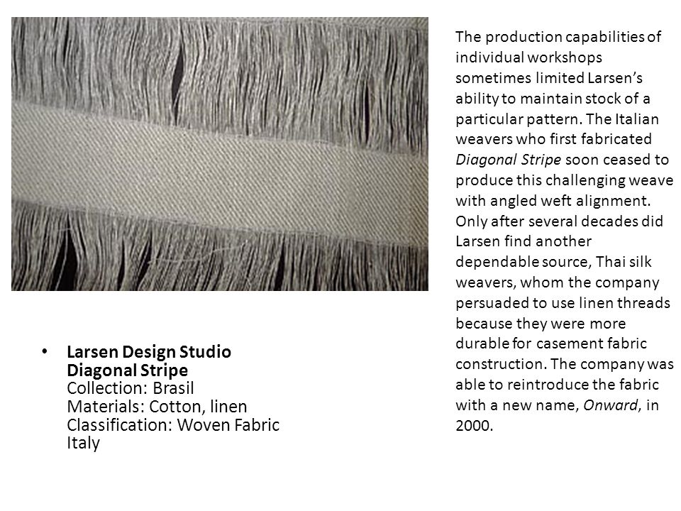 The production capabilities of individual workshops sometimes limited Larsen's ability to maintain stock of a particular pattern. The Italian weavers who first fabricated Diagonal Stripe soon ceased to produce this challenging weave with angled weft alignment. Only after several decades did Larsen find another dependable source, Thai silk weavers, whom the company persuaded to use linen threads because they were more durable for casement fabric construction. The company was able to reintroduce the fabric with a new name, Onward, in 2000.