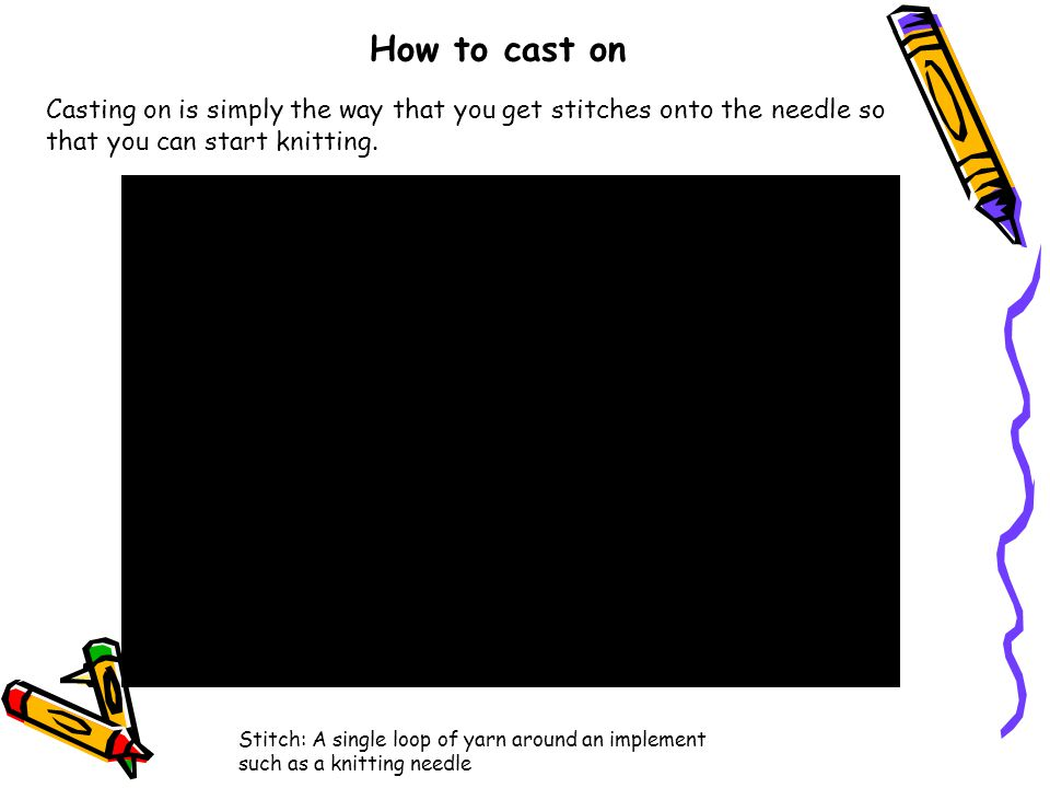 How to cast on Casting on is simply the way that you get stitches onto the needle so that you can start knitting.