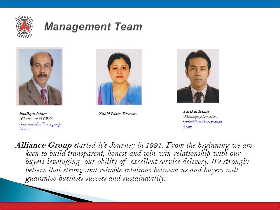 Management Team Tarikul Islam (Managing Director), tarikul@alliancegroupbd.com. Shafiqul Islam (Chairman & CEO), chairman@alliancegroupbd.com.