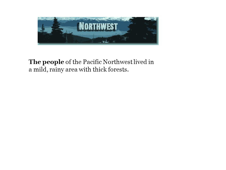 The people of the Pacific Northwest lived in a mild, rainy area with thick forests.