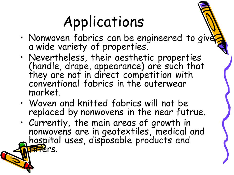 Applications Nonwoven fabrics can be engineered to give a wide variety of properties.
