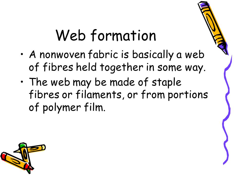 Web formation A nonwoven fabric is basically a web of fibres held together in some way.