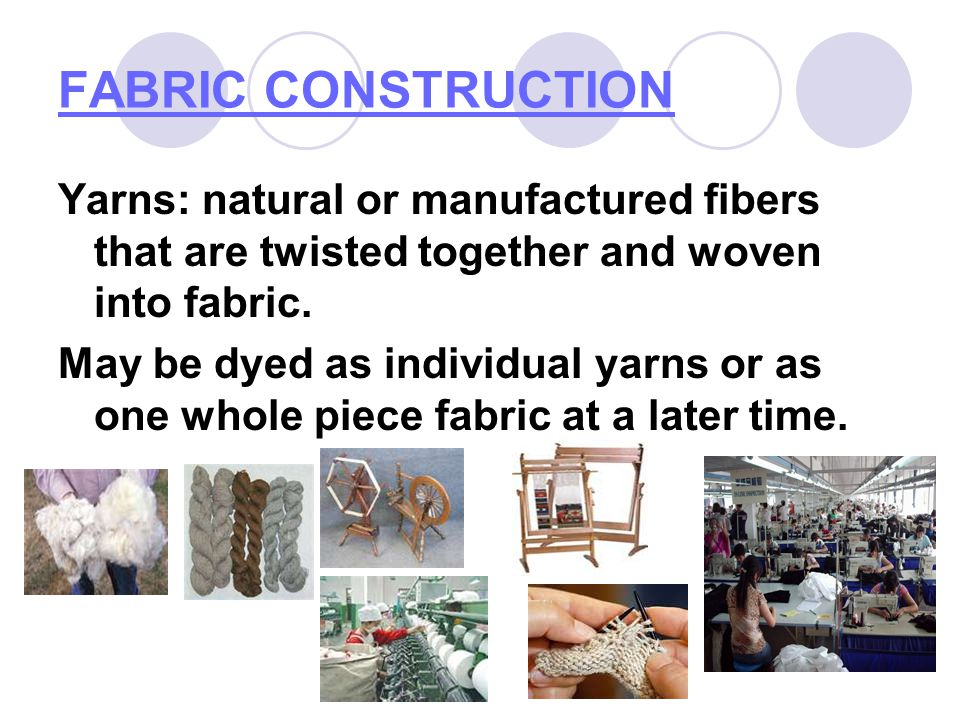 FABRIC CONSTRUCTION Yarns: natural or manufactured fibers that are twisted together and woven into fabric.
