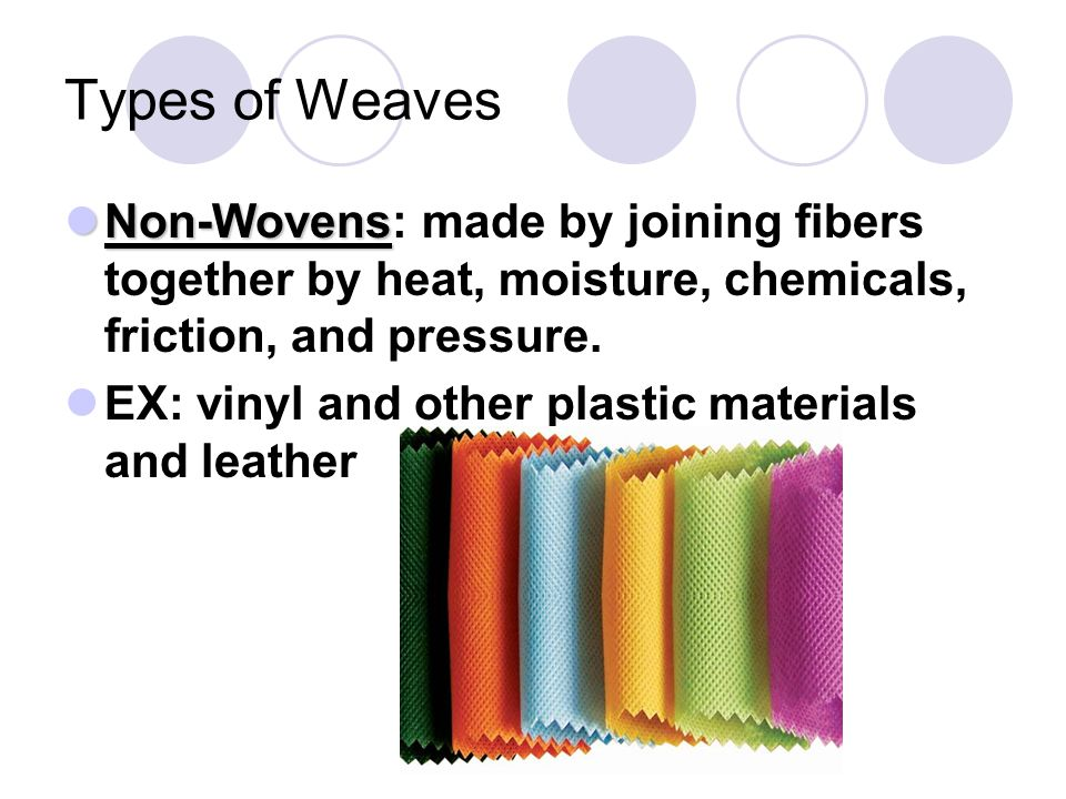 Types of Weaves Non-Wovens: made by joining fibers together by heat, moisture, chemicals, friction, and pressure.