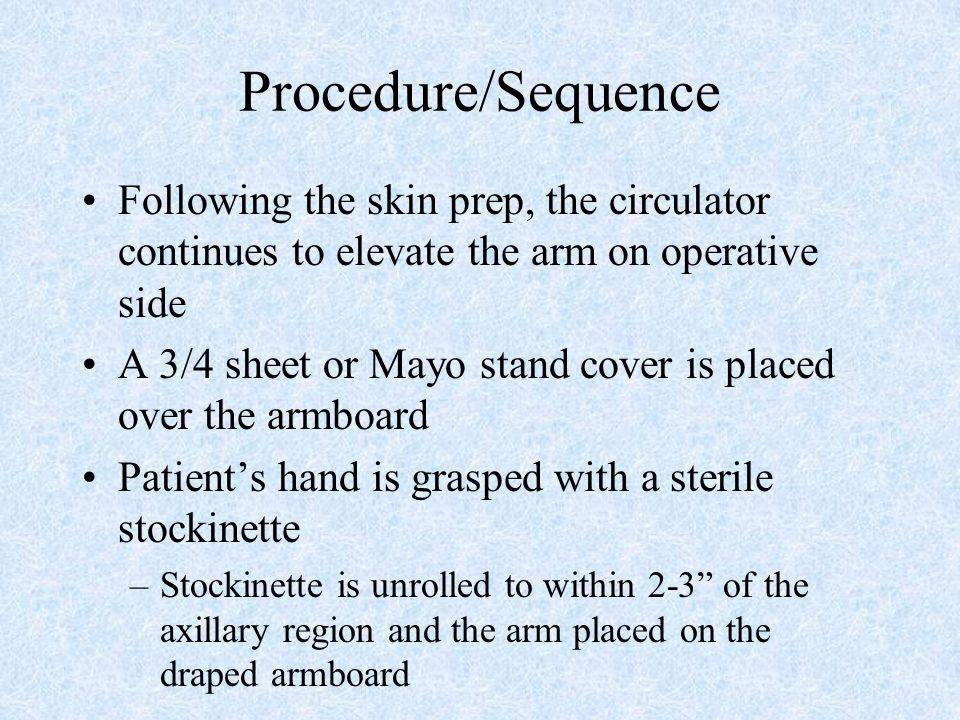 Procedure/Sequence Following the skin prep, the circulator continues to elevate the arm on operative side.