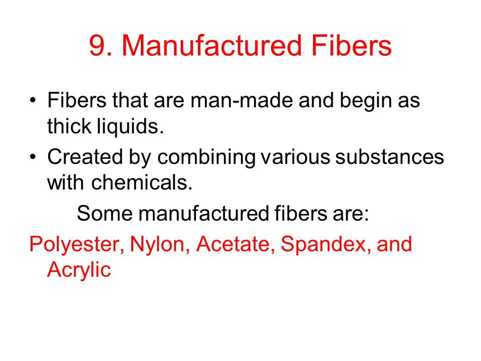 9. Manufactured Fibers Fibers that are man-made and begin as thick liquids. Created by combining various substances with chemicals.