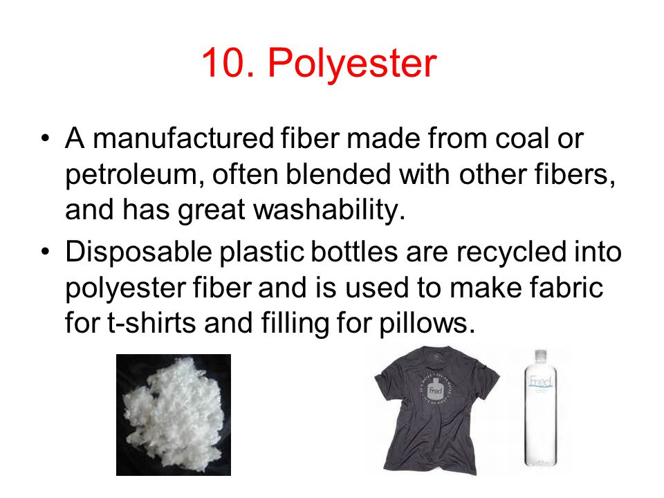 10. Polyester A manufactured fiber made from coal or petroleum, often blended with other fibers, and has great washability.