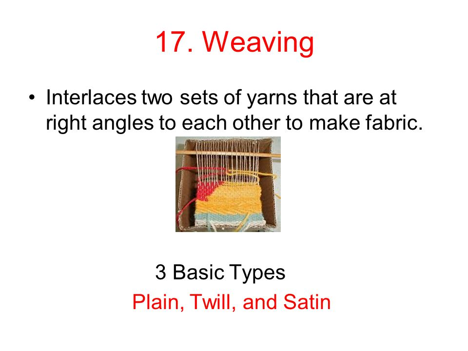17. Weaving Interlaces two sets of yarns that are at right angles to each other to make fabric. 3 Basic Types.