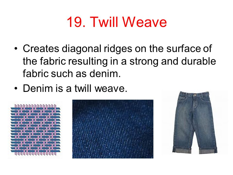 19. Twill Weave Creates diagonal ridges on the surface of the fabric resulting in a strong and durable fabric such as denim.