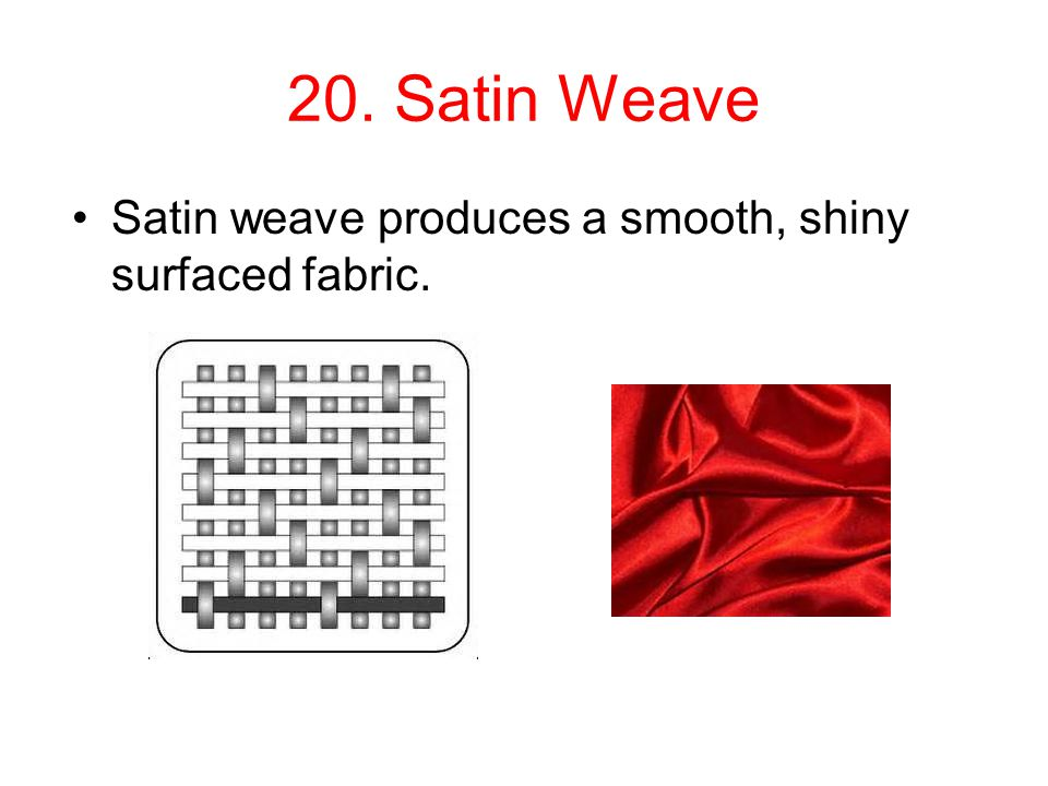 20. Satin Weave Satin weave produces a smooth, shiny surfaced fabric.