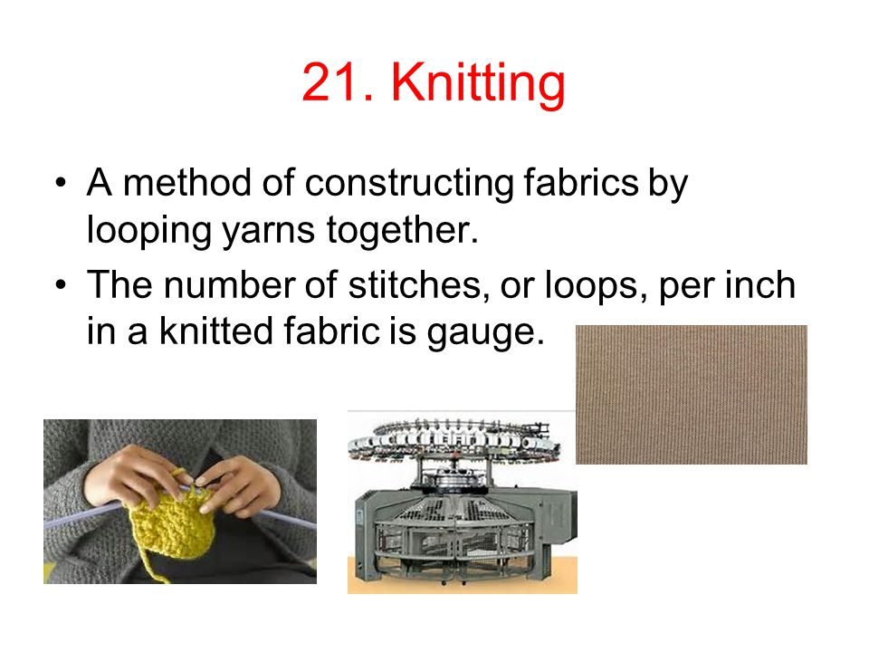 21. Knitting A method of constructing fabrics by looping yarns together.